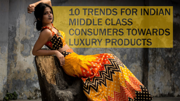10 TRENDS FOR INDIAN MIDDLE CLASS CONSUMERS TOWARDS LUXURY PRODUCTS