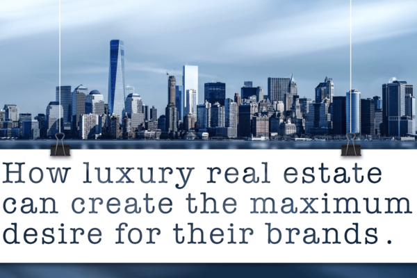How luxury real estate can create the maximum desire for their brands.